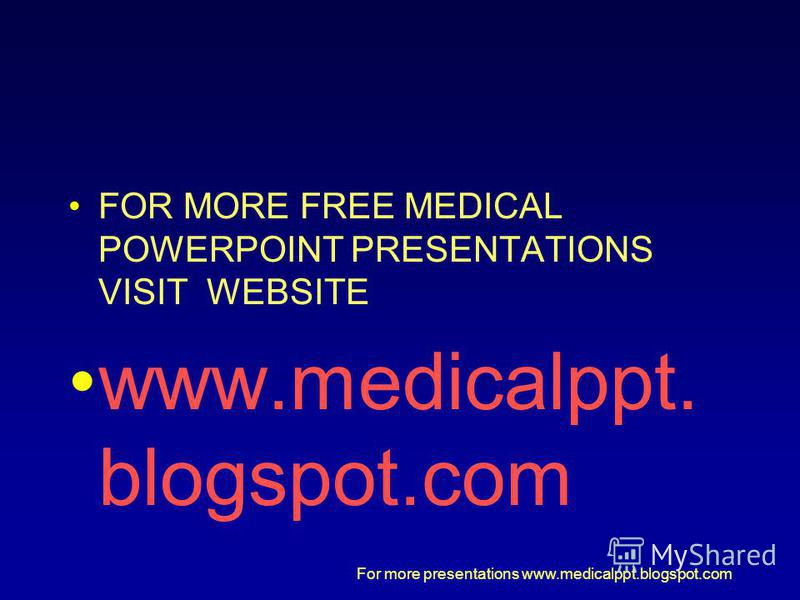 For more presentations www.medicalppt.blogspot.com FOR MORE FREE MEDICAL POWERPOINT PRESENTATIONS VISIT WEBSITE www.medicalppt. blogspot.com