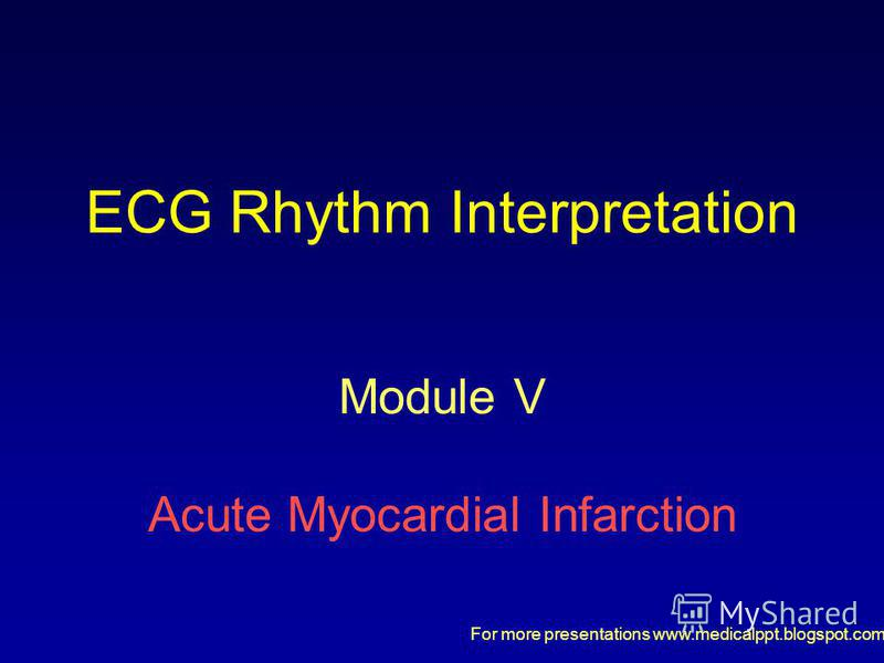 For more presentations www.medicalppt.blogspot.com ECG Rhythm Interpretation Module V Acute Myocardial Infarction