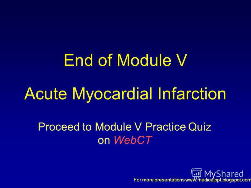 For more presentations www.medicalppt.blogspot.com End of Module V Acute Myocardial Infarction Proceed to Module V Practice Quiz on WebCT