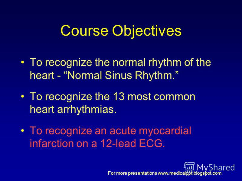 For more presentations www.medicalppt.blogspot.com Course Objectives To recognize the normal rhythm of the heart - Normal Sinus Rhythm. To recognize the 13 most common heart arrhythmias. To recognize an acute myocardial infarction on a 12-lead ECG.