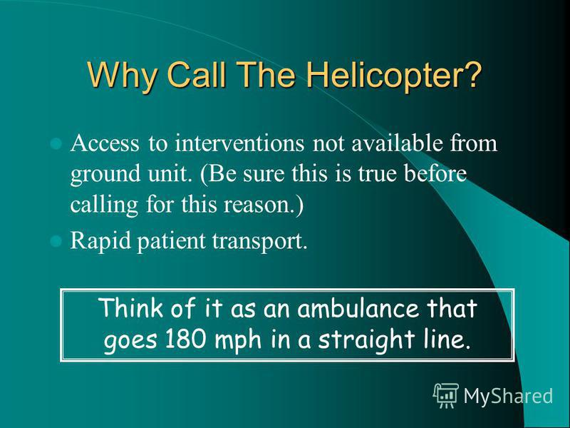 Why Call The Helicopter? Access to interventions not available from ground unit. (Be sure this is true before calling for this reason.) Rapid patient transport. Think of it as an ambulance that goes 180 mph in a straight line.