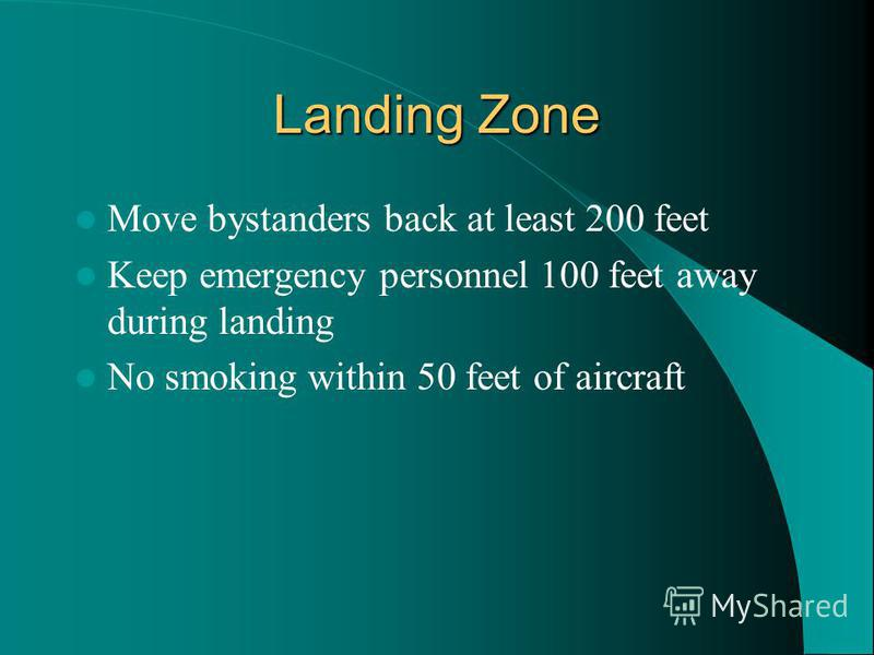 Landing Zone Move bystanders back at least 200 feet Keep emergency personnel 100 feet away during landing No smoking within 50 feet of aircraft