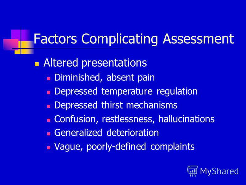 Factors Complicating Assessment Altered presentations Diminished, absent pain Depressed temperature regulation Depressed thirst mechanisms Confusion, restlessness, hallucinations Generalized deterioration Vague, poorly-defined complaints