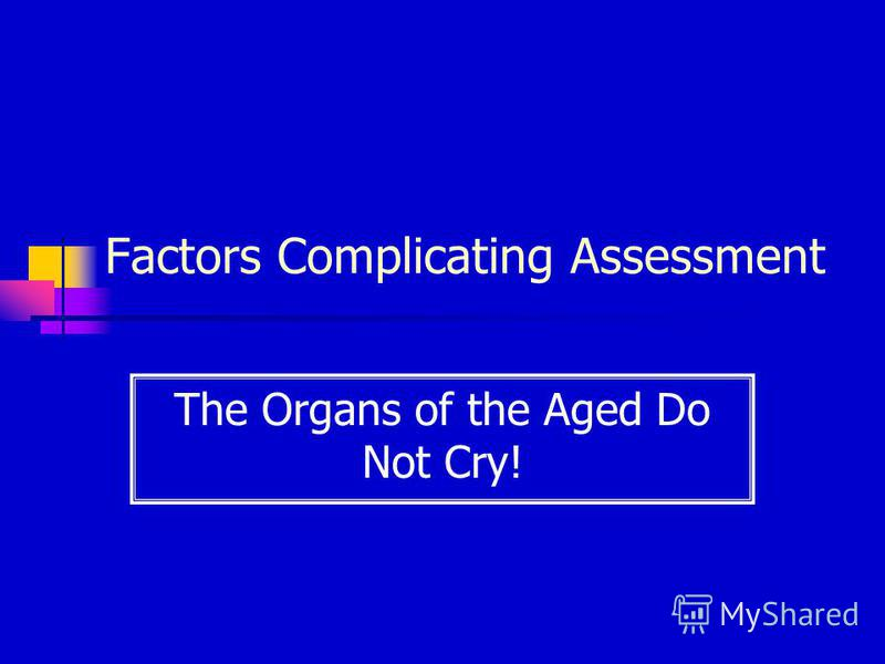 Factors Complicating Assessment The Organs of the Aged Do Not Cry!