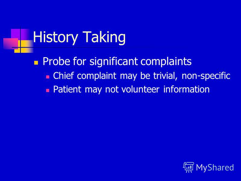 History Taking Probe for significant complaints Chief complaint may be trivial, non-specific Patient may not volunteer information