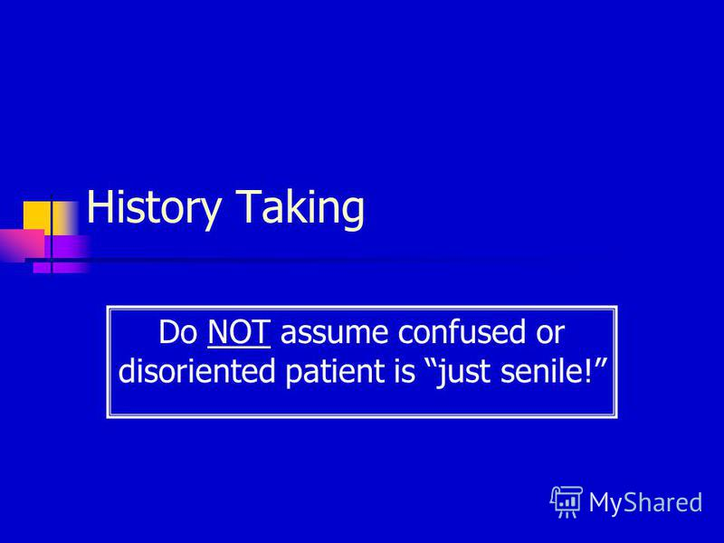 History Taking Do NOT assume confused or disoriented patient is just senile!