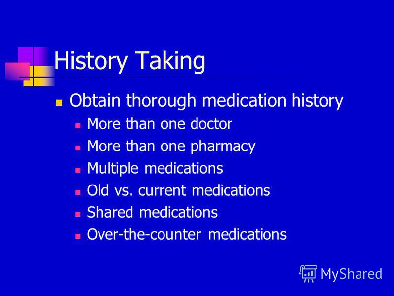 History Taking Obtain thorough medication history More than one doctor More than one pharmacy Multiple medications Old vs. current medications Shared medications Over-the-counter medications