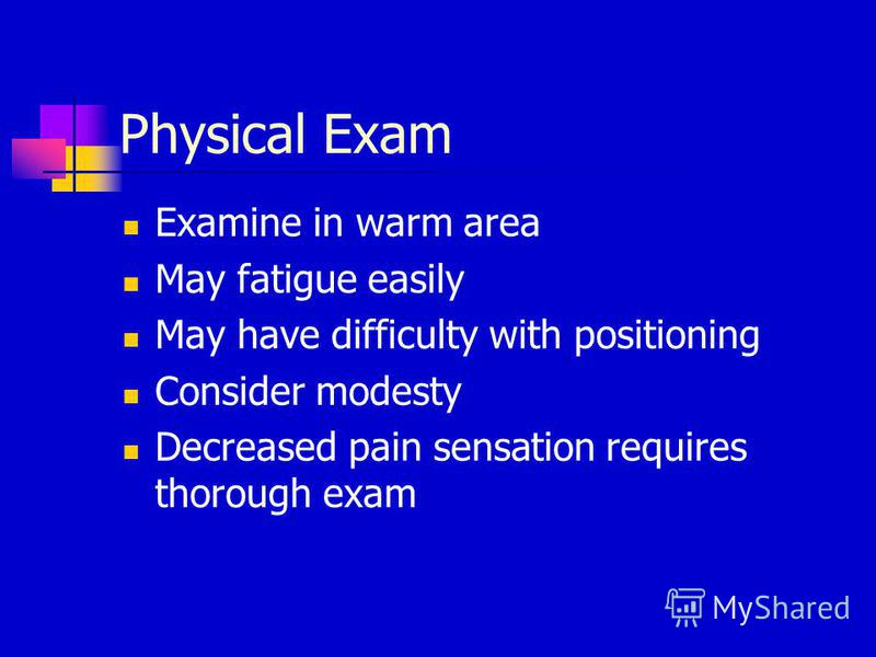 Physical Exam Examine in warm area May fatigue easily May have difficulty with positioning Consider modesty Decreased pain sensation requires thorough exam