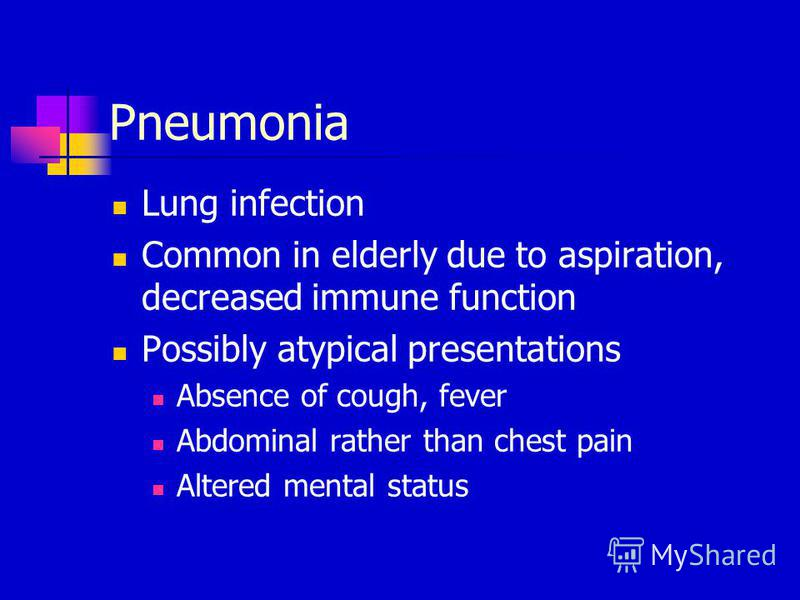 Pneumonia Lung infection Common in elderly due to aspiration, decreased immune function Possibly atypical presentations Absence of cough, fever Abdominal rather than chest pain Altered mental status