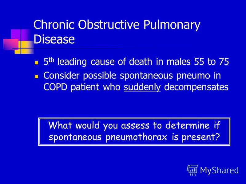 Chronic Obstructive Pulmonary Disease 5 th leading cause of death in males 55 to 75 Consider possible spontaneous pneumo in COPD patient who suddenly decompensates What would you assess to determine if spontaneous pneumothorax is present?