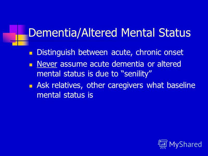 Dementia/Altered Mental Status Distinguish between acute, chronic onset Never assume acute dementia or altered mental status is due to senility Ask relatives, other caregivers what baseline mental status is