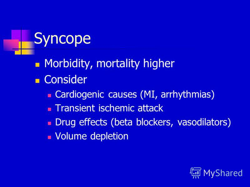 Syncope Morbidity, mortality higher Consider Cardiogenic causes (MI, arrhythmias) Transient ischemic attack Drug effects (beta blockers, vasodilators) Volume depletion