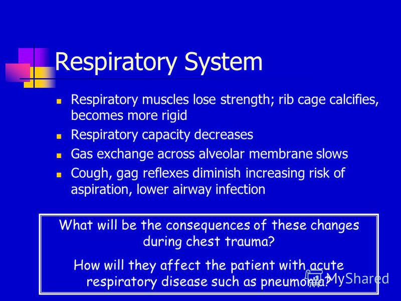 Respiratory System Respiratory muscles lose strength; rib cage calcifies, becomes more rigid Respiratory capacity decreases Gas exchange across alveolar membrane slows Cough, gag reflexes diminish increasing risk of aspiration, lower airway infection