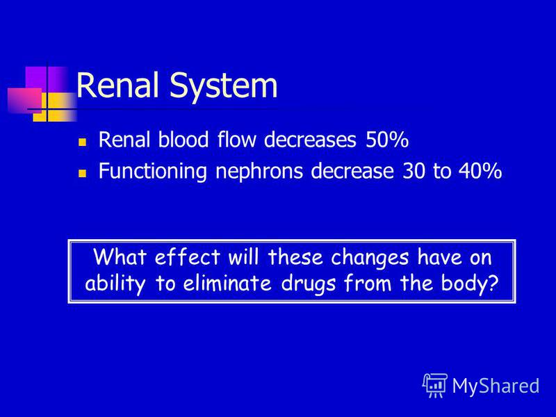 Renal System Renal blood flow decreases 50% Functioning nephrons decrease 30 to 40% What effect will these changes have on ability to eliminate drugs from the body?