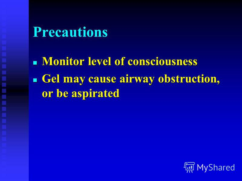 Precautions n Monitor level of consciousness n Gel may cause airway obstruction, or be aspirated