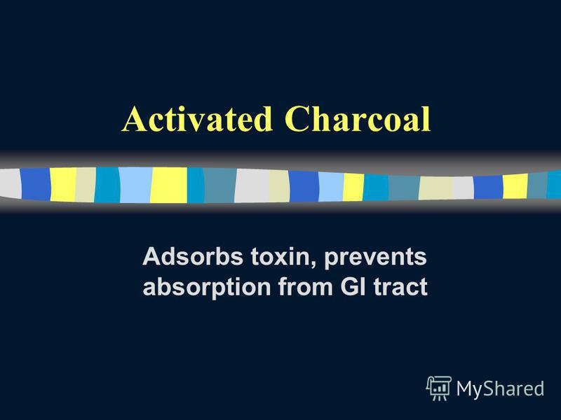Activated Charcoal Adsorbs toxin, prevents absorption from GI tract