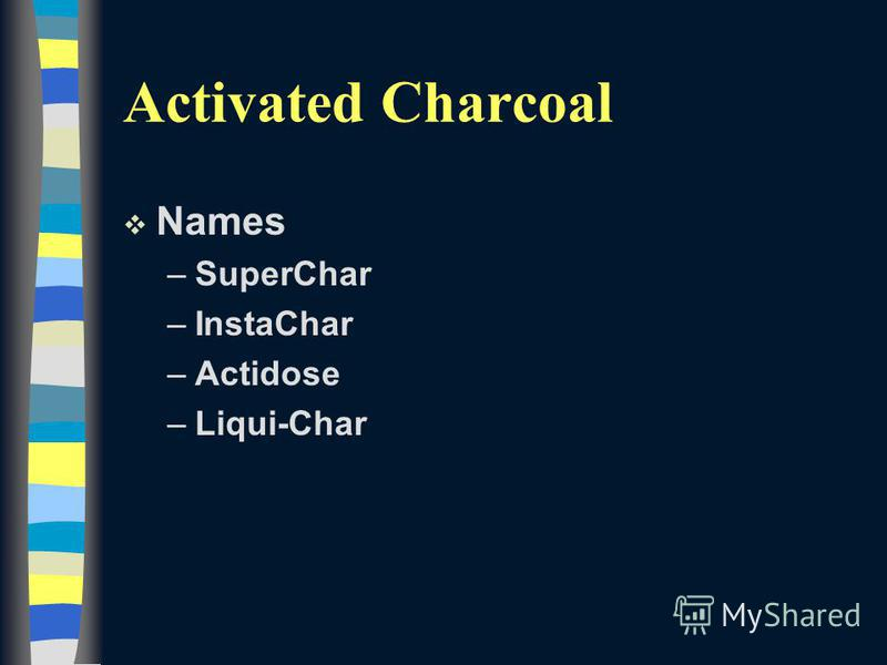 Activated Charcoal v Names –SuperChar –InstaChar –Actidose –Liqui-Char