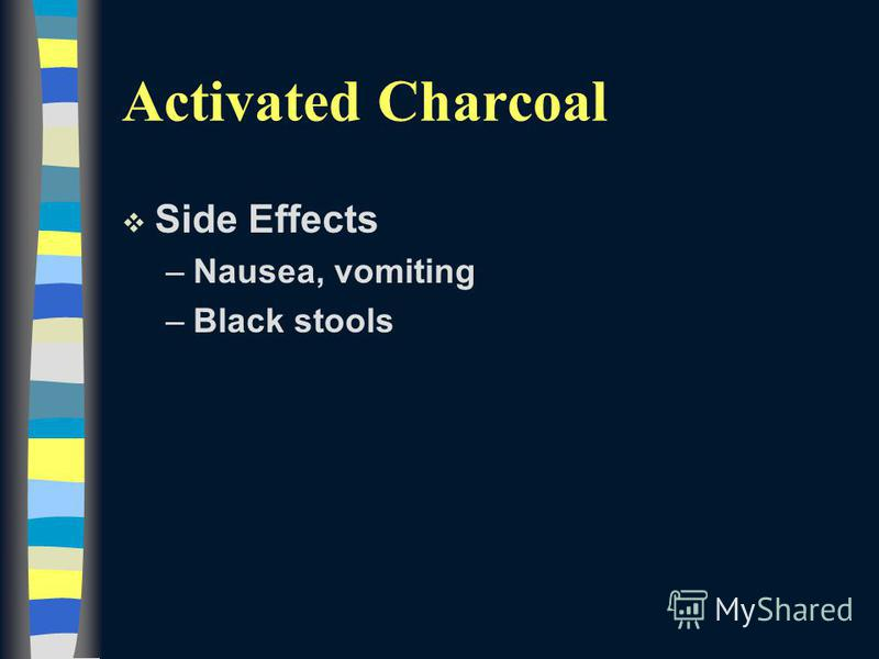 Activated Charcoal v Side Effects –Nausea, vomiting –Black stools