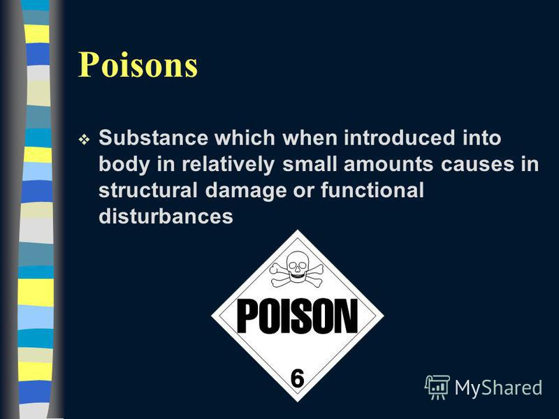 Poisons v Substance which when introduced into body in relatively small amounts causes in structural damage or functional disturbances