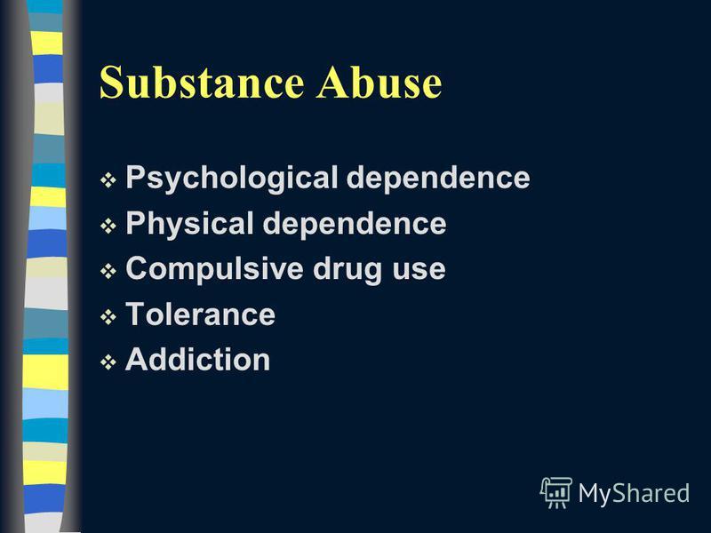 Substance Abuse v Psychological dependence v Physical dependence v Compulsive drug use v Tolerance v Addiction