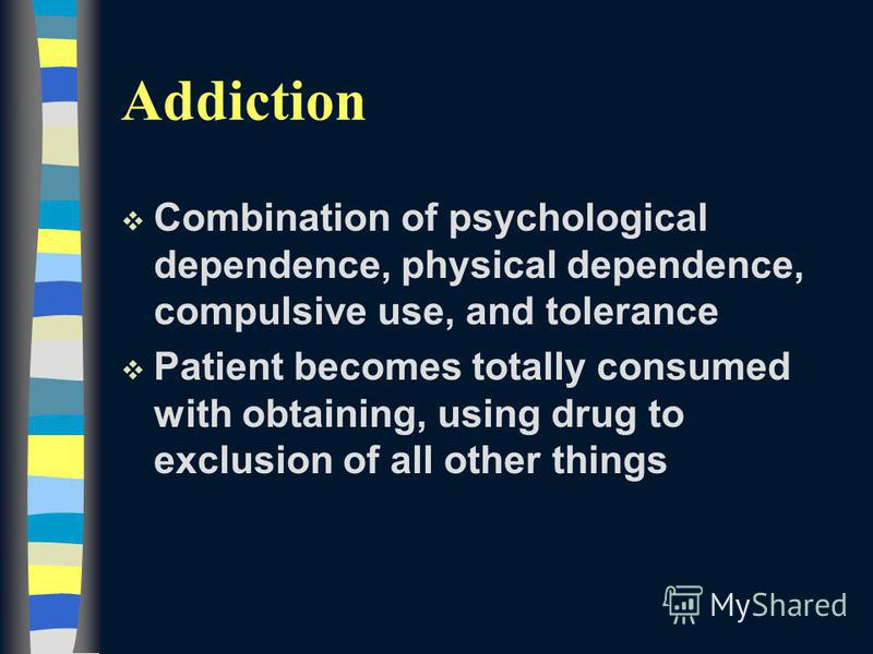 Addiction v Combination of psychological dependence, physical dependence, compulsive use, and tolerance v Patient becomes totally consumed with obtaining, using drug to exclusion of all other things