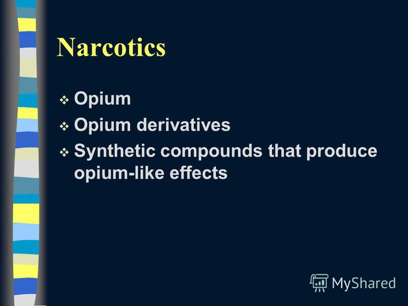 Narcotics v Opium v Opium derivatives v Synthetic compounds that produce opium-like effects