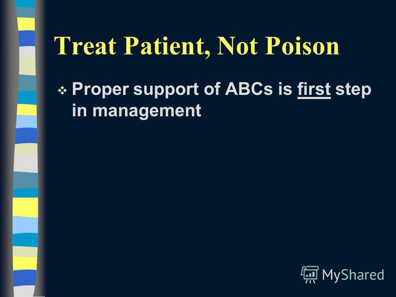 Treat Patient, Not Poison v Proper support of ABCs is first step in management
