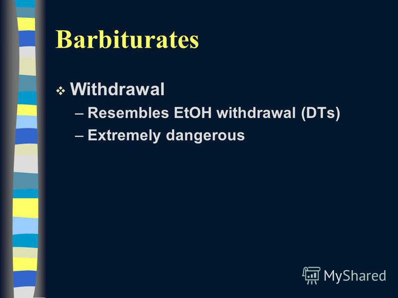 Barbiturates v Withdrawal –Resembles EtOH withdrawal (DTs) –Extremely dangerous