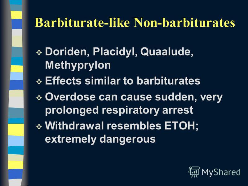 Barbiturate-like Non-barbiturates v Doriden, Placidyl, Quaalude, Methyprylon v Effects similar to barbiturates v Overdose can cause sudden, very prolonged respiratory arrest v Withdrawal resembles ETOH; extremely dangerous