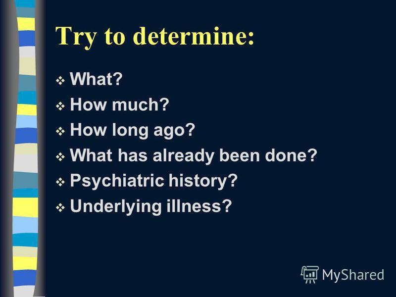 Try to determine: v What? v How much? v How long ago? v What has already been done? v Psychiatric history? v Underlying illness?