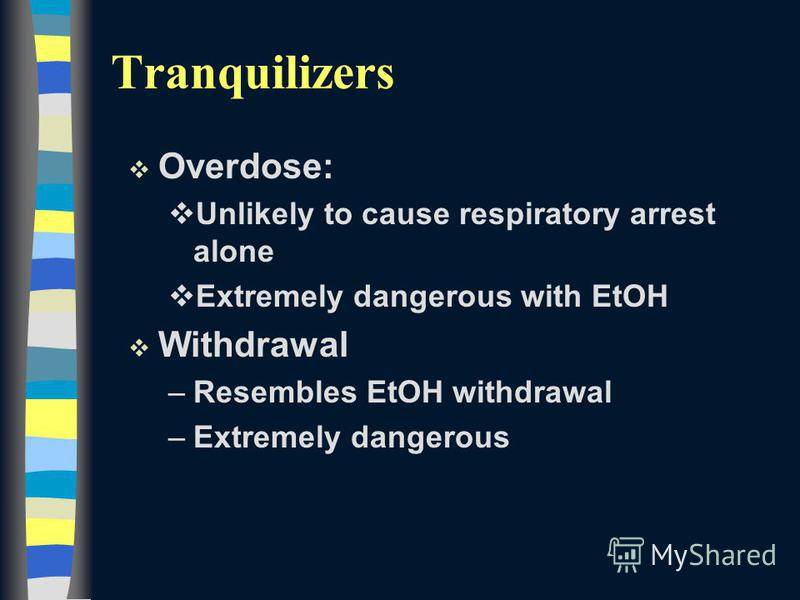 v Overdose: vUnlikely to cause respiratory arrest alone vExtremely dangerous with EtOH v Withdrawal –Resembles EtOH withdrawal –Extremely dangerous Tranquilizers