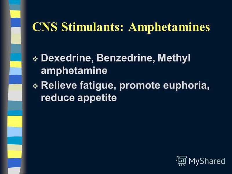 CNS Stimulants: Amphetamines v Dexedrine, Benzedrine, Methyl amphetamine v Relieve fatigue, promote euphoria, reduce appetite