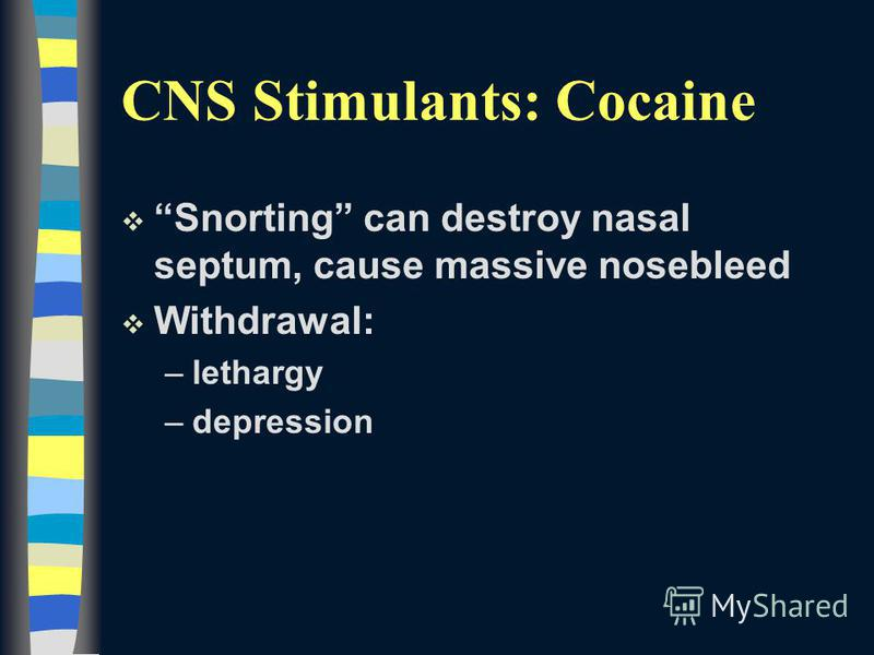 v Snorting can destroy nasal septum, cause massive nosebleed v Withdrawal: –lethargy –depression CNS Stimulants: Cocaine