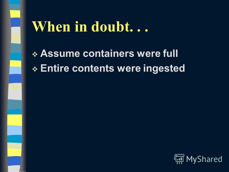 When in doubt... v Assume containers were full v Entire contents were ingested