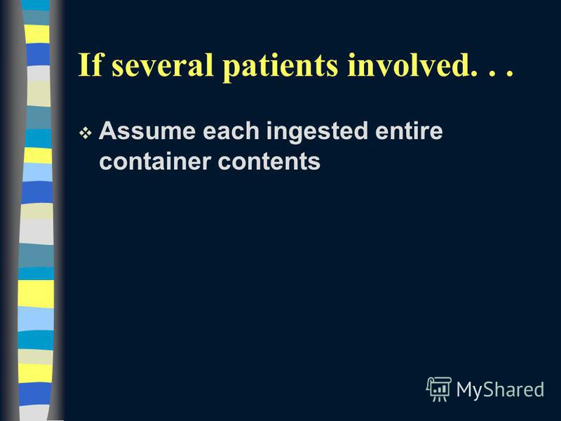If several patients involved... v Assume each ingested entire container contents
