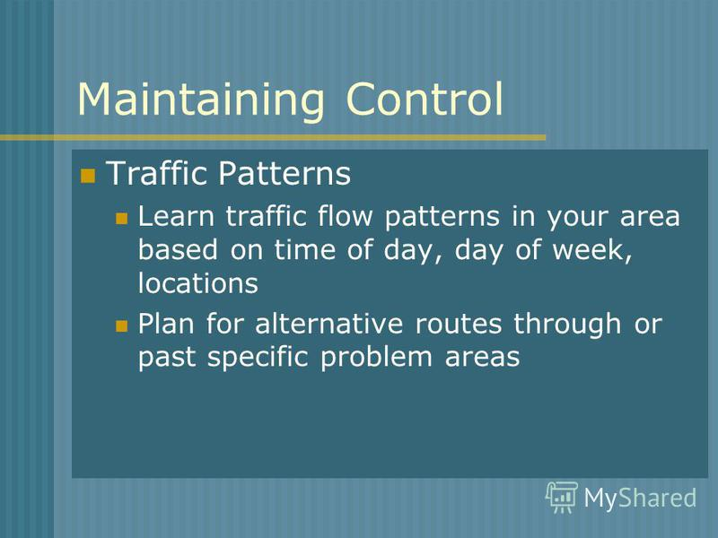 Maintaining Control Traffic Patterns Learn traffic flow patterns in your area based on time of day, day of week, locations Plan for alternative routes through or past specific problem areas