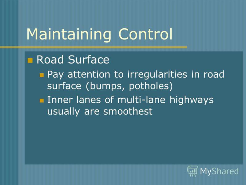 Maintaining Control Road Surface Pay attention to irregularities in road surface (bumps, potholes) Inner lanes of multi-lane highways usually are smoothest