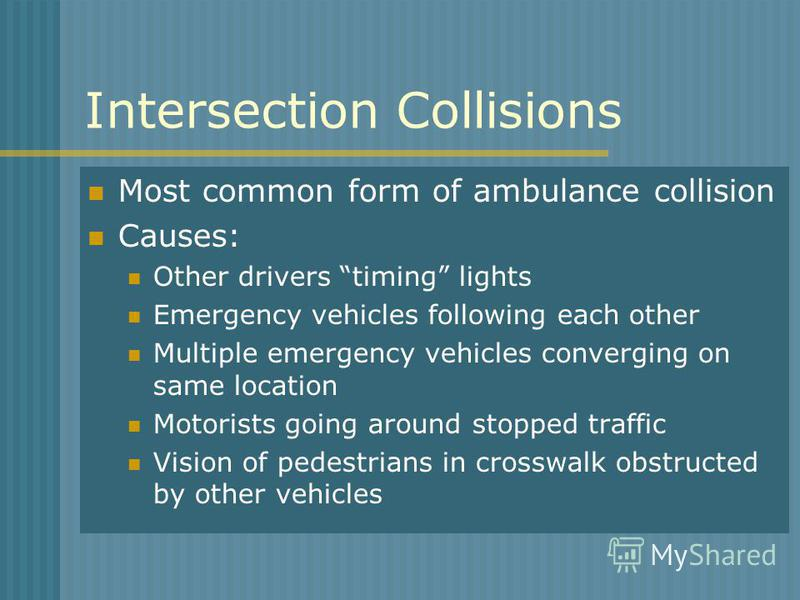 Intersection Collisions Most common form of ambulance collision Causes: Other drivers timing lights Emergency vehicles following each other Multiple emergency vehicles converging on same location Motorists going around stopped traffic Vision of pedes