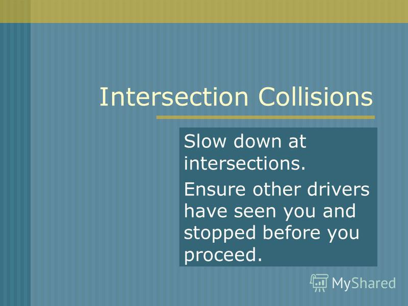Intersection Collisions Slow down at intersections. Ensure other drivers have seen you and stopped before you proceed.
