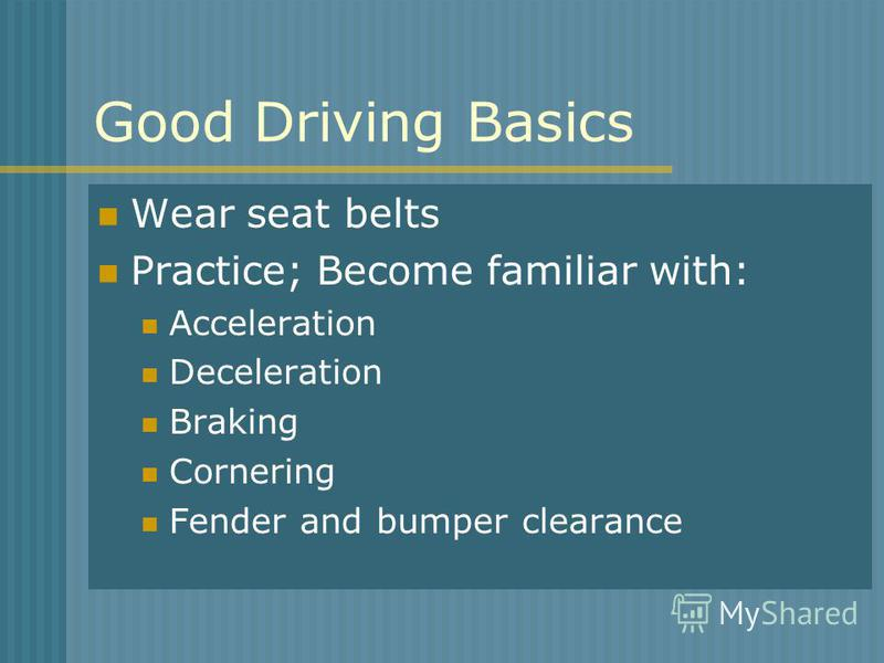 Good Driving Basics Wear seat belts Practice; Become familiar with: Acceleration Deceleration Braking Cornering Fender and bumper clearance