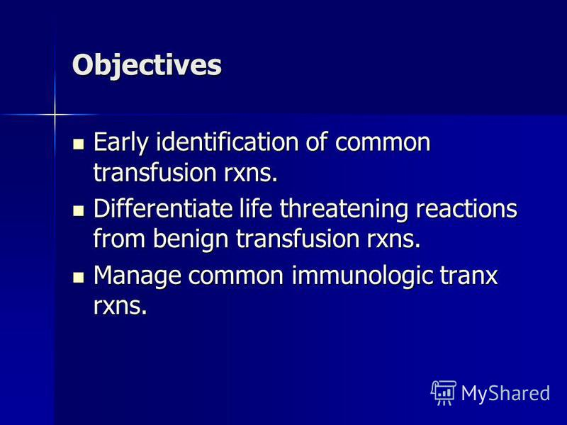 Objectives Early identification of common transfusion rxns. Early identification of common transfusion rxns. Differentiate life threatening reactions from benign transfusion rxns. Differentiate life threatening reactions from benign transfusion rxns.