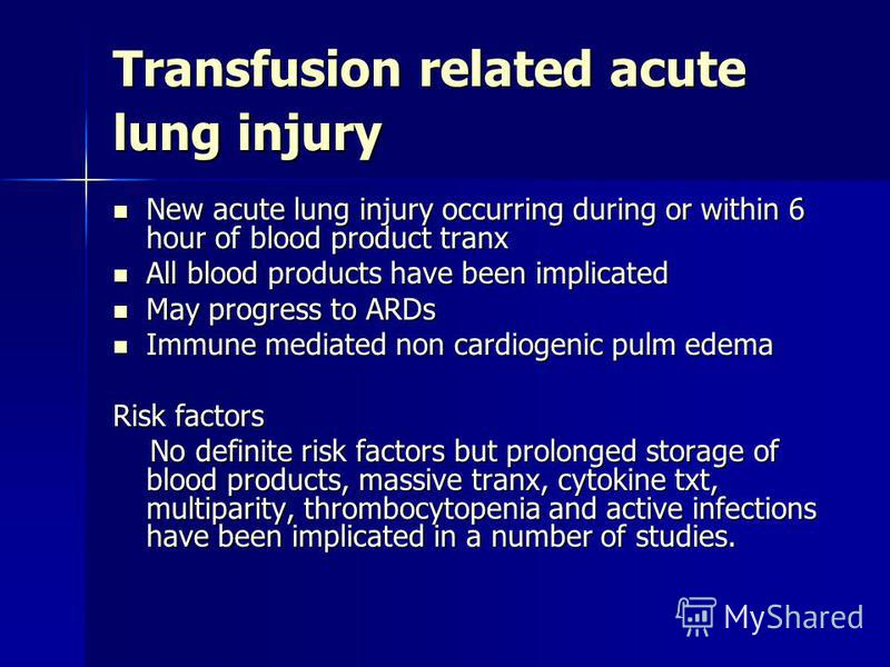 Transfusion related acute lung injury New acute lung injury occurring during or within 6 hour of blood product tranx New acute lung injury occurring during or within 6 hour of blood product tranx All blood products have been implicated All blood prod