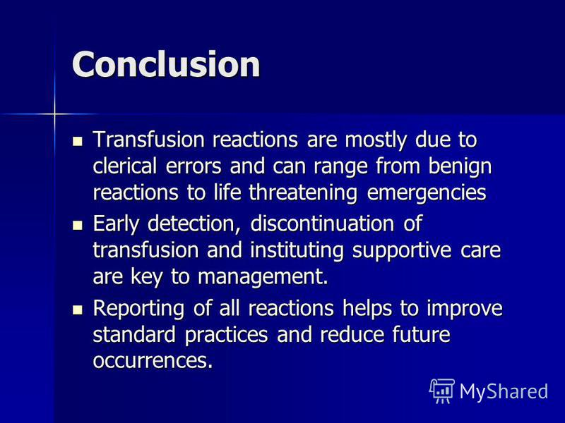 Conclusion Transfusion reactions are mostly due to clerical errors and can range from benign reactions to life threatening emergencies Transfusion reactions are mostly due to clerical errors and can range from benign reactions to life threatening eme