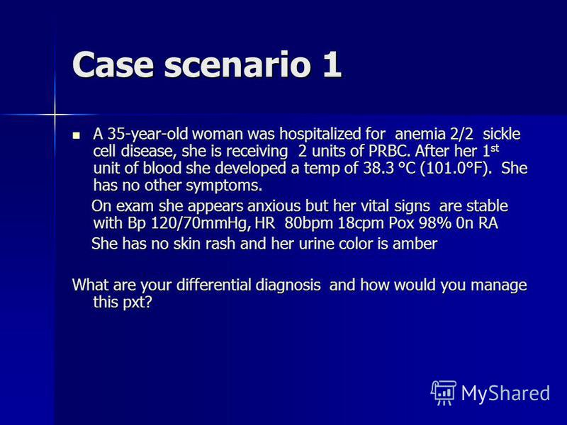 Case scenario 1 A 35-year-old woman was hospitalized for anemia 2/2 sickle cell disease, she is receiving 2 units of PRBC. After her 1 st unit of blood she developed a temp of 38.3 °C (101.0°F). She has no other symptoms. A 35-year-old woman was hosp
