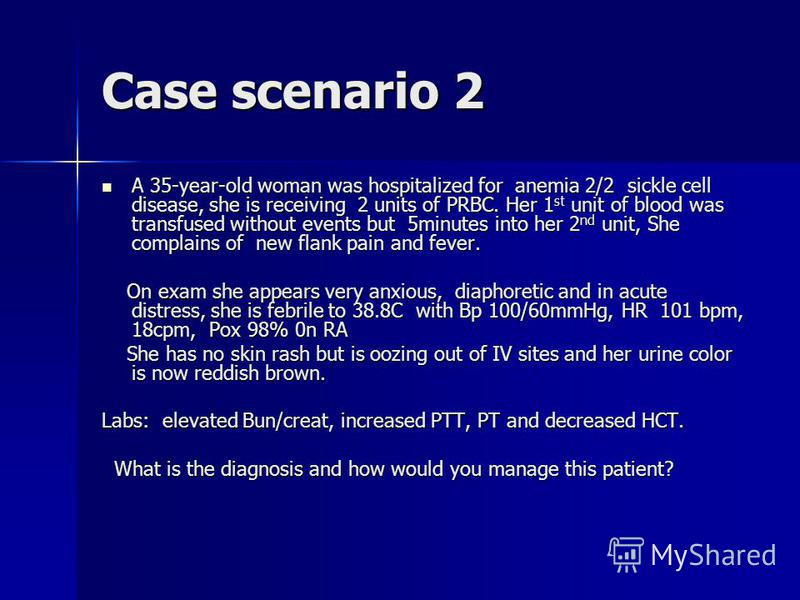 Case scenario 2 A 35-year-old woman was hospitalized for anemia 2/2 sickle cell disease, she is receiving 2 units of PRBC. Her 1 st unit of blood was transfused without events but 5minutes into her 2 nd unit, She complains of new flank pain and fever