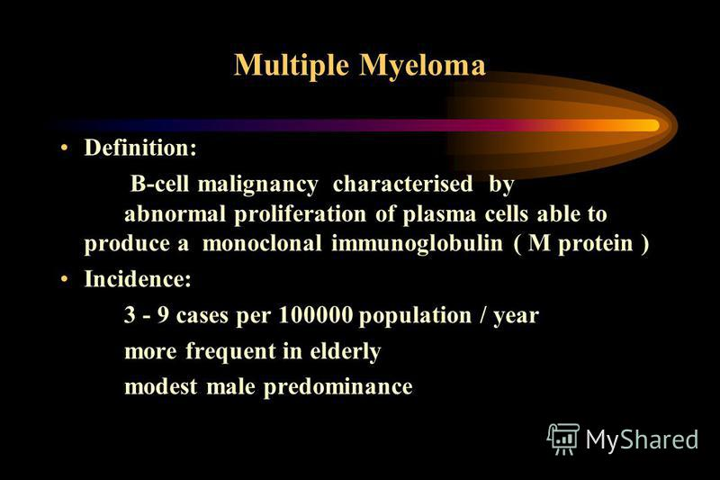 Multiple Myeloma Definition: B-cell malignancy characterised by abnormal proliferation of plasma cells able to produce a monoclonal immunoglobulin ( M protein ) Incidence: 3 - 9 cases per 100000 population / year more frequent in elderly modest male