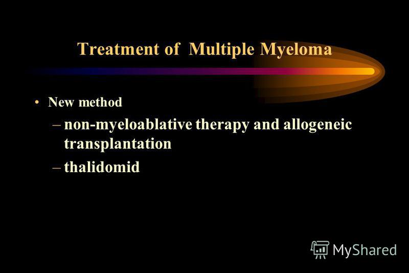 Treatment of Multiple Myeloma New method –non-myeloablative therapy and allogeneic transplantation –thalidomid