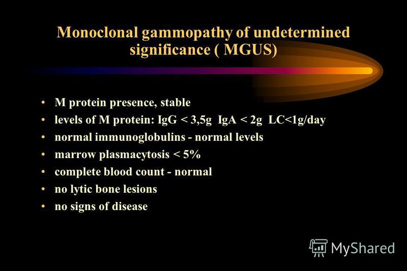 Monoclonal gammopathy of undetermined significance ( MGUS) M protein presence, stable levels of M protein: IgG < 3,5g IgA < 2g LC<1g/day normal immunoglobulins - normal levels marrow plasmacytosis < 5% complete blood count - normal no lytic bone lesi