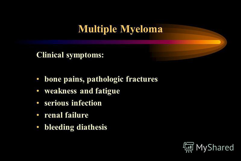 Multiple Myeloma Clinical symptoms: bone pains, pathologic fractures weakness and fatigue serious infection renal failure bleeding diathesis