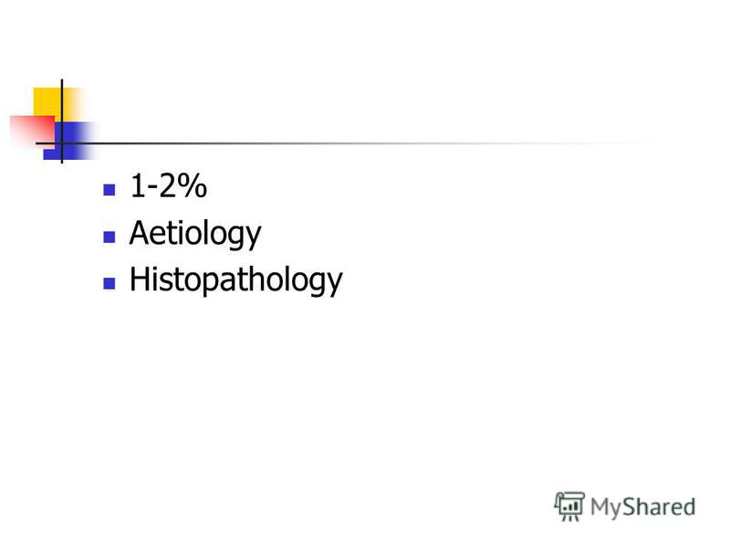 1-2% Aetiology Histopathology